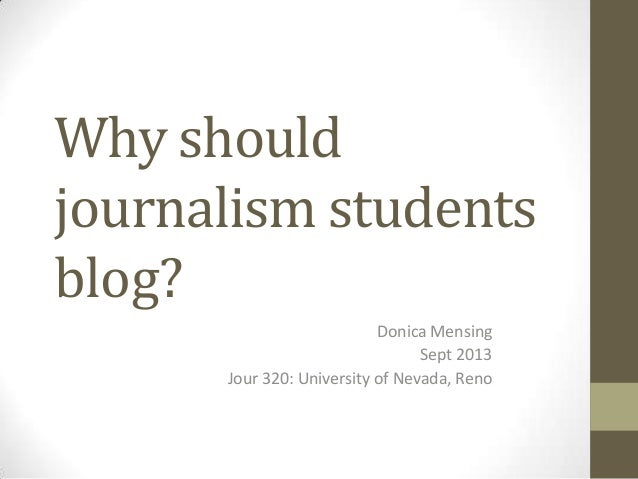 Why should journalism students blog? Donica Mensing Sept 2013 Jour 320: University of Nevada, Reno