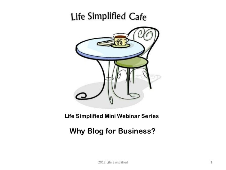 Life Simplified Mini Webinar Series Why Blog for Business?            2012 Life Simplified      1