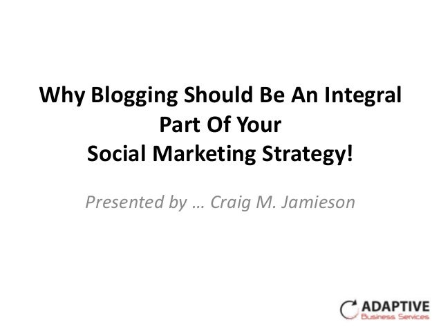 Why Blogging Should Be An Integral          Part Of Your   Social Marketing Strategy!    Presented by … Craig M. Jamieson