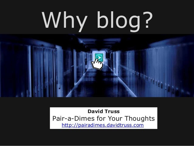Why blog?            David TrussPair-a-Dimes for Your Thoughts  http://pairadimes.davidtruss.com