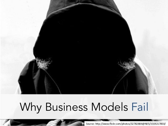 Why Business Models Fail Source:	   h*p://www.flickr.com/photos/32782884@N05/3319217850/