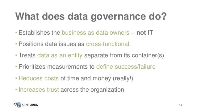 What does data governance do? • Establishes the business as data owners – not IT • Positions data issues as cross-function...
