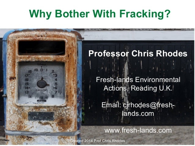 Why Bother With Fracking?  Professor Chris Rhodes Fresh-lands Environmental Actions, Reading U.K. Email: cjrhodes@freshlan...