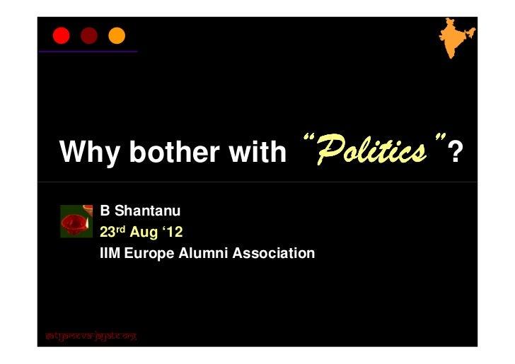 "Why bother with ""Politics""?           B Shantanu           23rd Aug '12           IIM Europe Alumni AssociationSatyameva-J..."