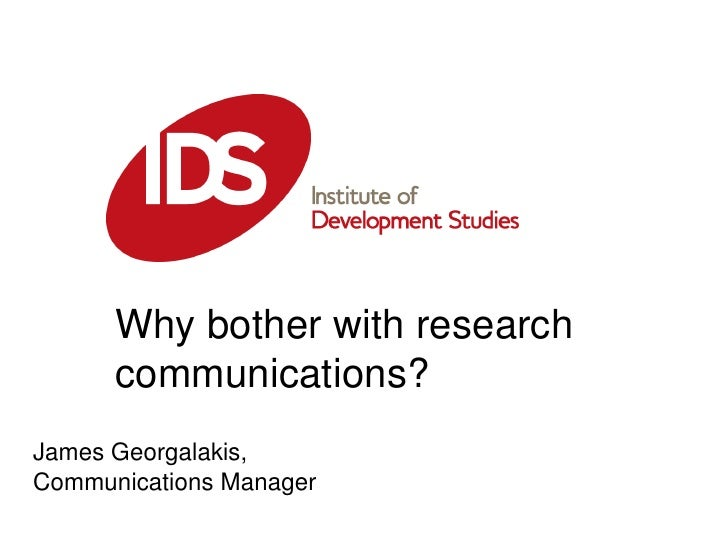 Why bother with research communications?<br />James Georgalakis, Communications Manager <br />