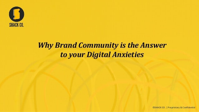 Why	   Brand	   Community	   is	   the	   Answer	    to	   your	   Digital	   Anxieties	    ©SHACK  CO.  |  Proprietary  &...