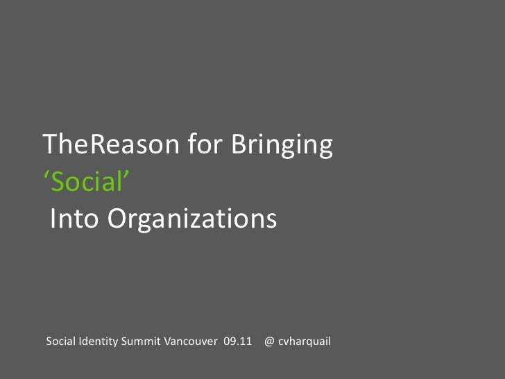 TheReason for Bringing 'Social' Into Organizations<br />Social Identity Summit Vancouver  09.11    @ cvharquail<br />