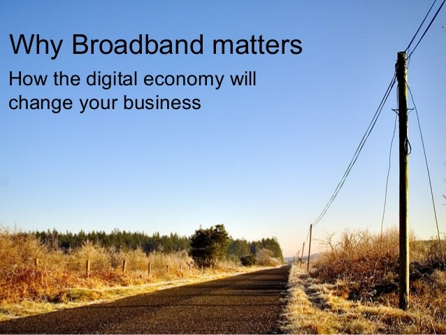 Why Broadband matters How the digital economy will change your business