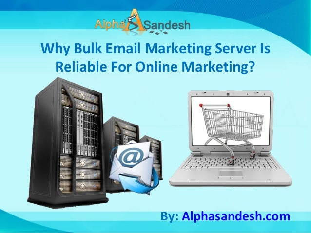 Why Bulk Email Marketing Server Is Reliable For Online Marketing? By: Alphasandesh.com