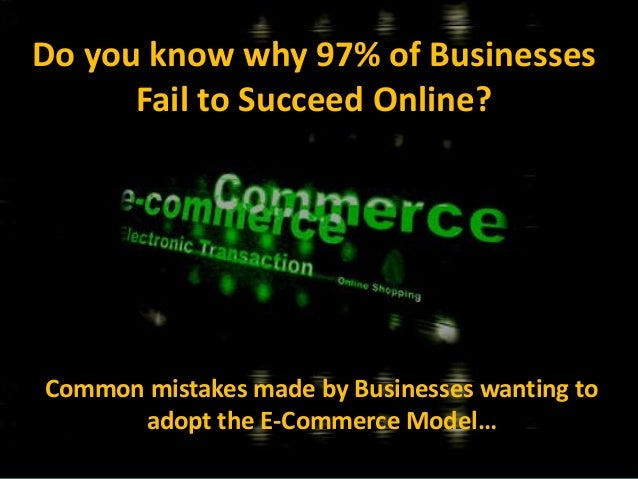 Do you know why 97% of BusinessesFail to Succeed Online?Common mistakes made by Businesses wanting toadopt the E-Commerce ...