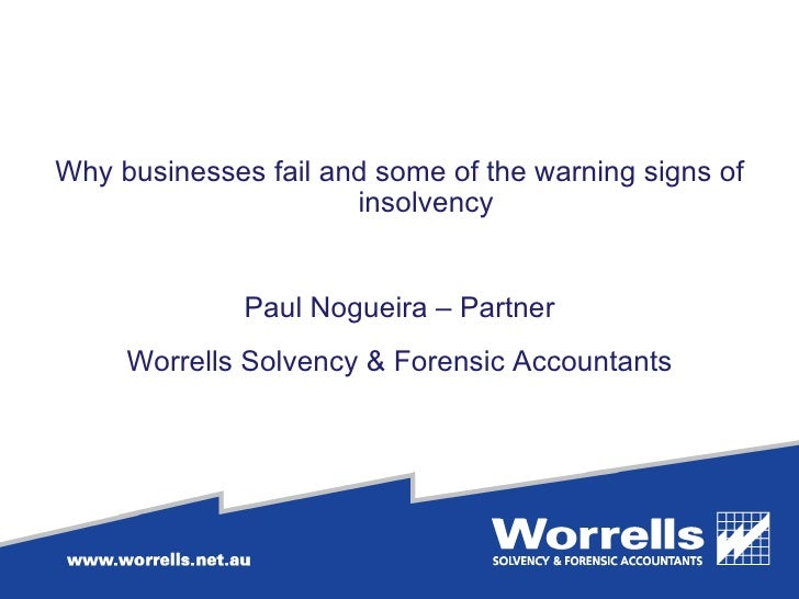 <ul><li>Why businesses fail and some of the warning signs of insolvency </li></ul><ul><li>Paul Nogueira – Partner </li></u...