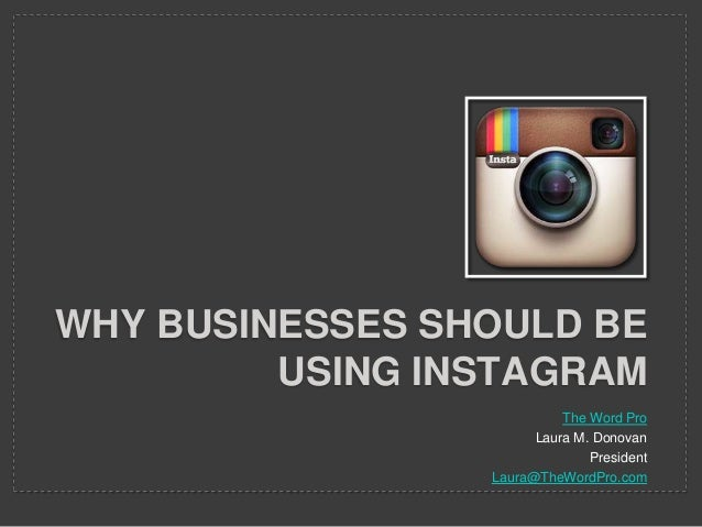 WHY BUSINESSES SHOULD BE USING INSTAGRAM The Word Pro Laura M. Donovan President Laura@TheWordPro.com