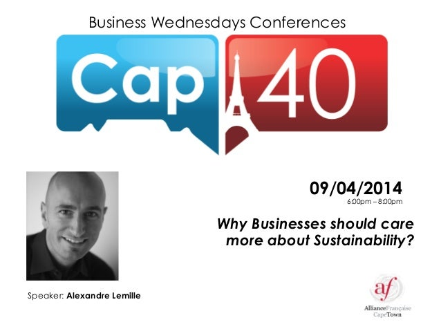 Business Wednesdays Conferences Why Businesses should care more about Sustainability? Speaker: Alexandre Lemille 09/04/201...