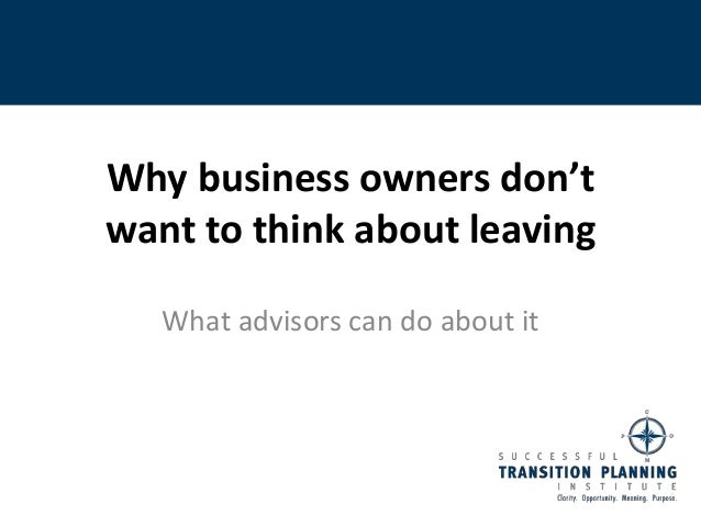 Why business owners don'twant to think about leaving   What advisors can do about it