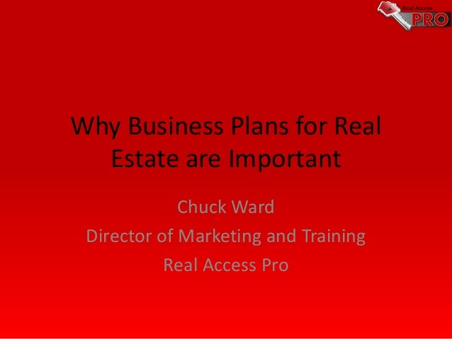 Why Business Plans for Real Estate are Important Chuck Ward Director of Marketing and Training Real Access Pro