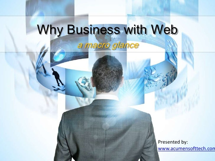 Why Business with Web     a macro glance                      Presented by:                      www.acumensofttech.com