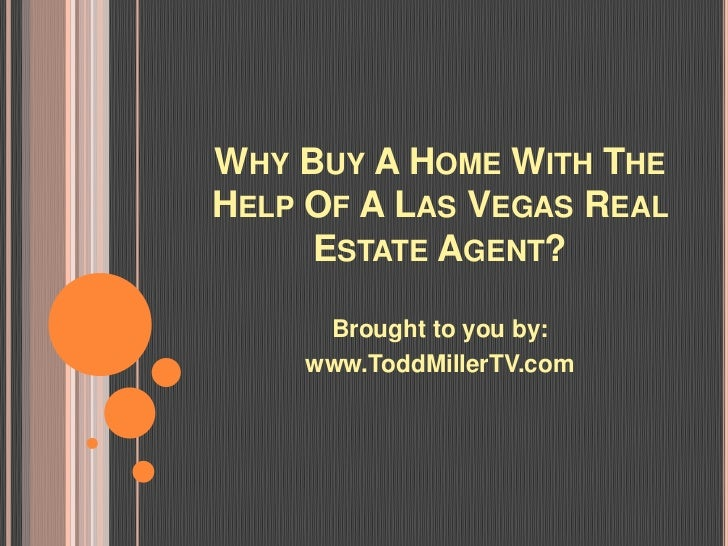 WHY BUY A HOME WITH THEHELP OF A LAS VEGAS REAL     ESTATE AGENT?     Brought to you by:    www.ToddMillerTV.com
