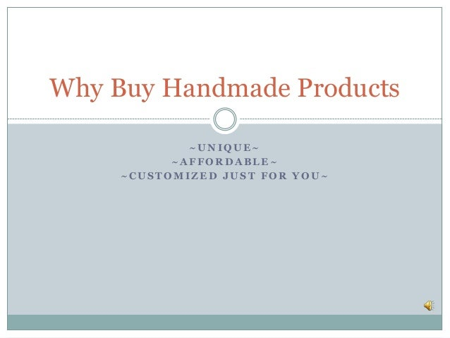 Why Buy Handmade Products             ~UNIQUE~           ~AFFORDABLE~     ~CUSTOMIZED JUST FOR YOU~