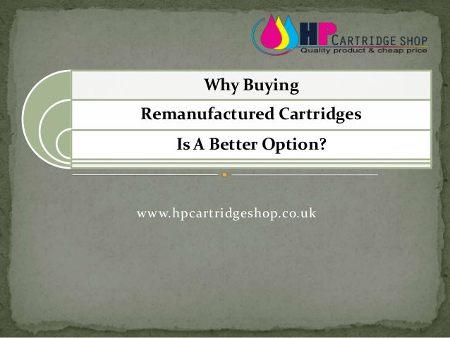 www.hpcartridgeshop.co.uk Why Buying Remanufactured Cartridges Is A Better Option?