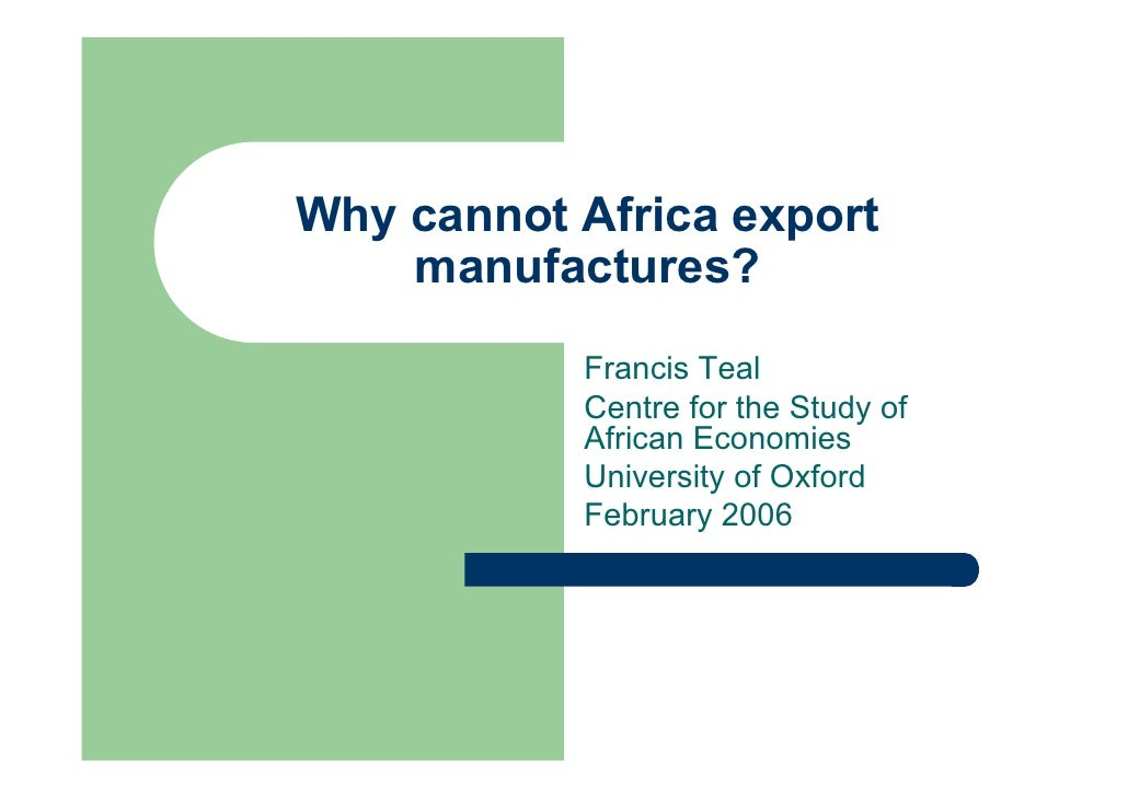 Why cannot Africa export     manufactures?            Francis Teal            Centre for the Study of            African E...