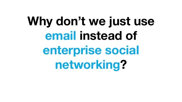 Why don't we just use email instead of enterprise social networking?