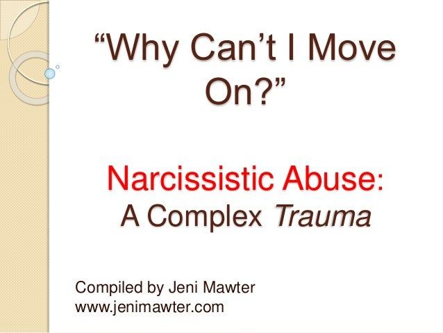 """""""Why Can't I Move On?"""" Narcissistic Abuse: A Complex Trauma Compiled by Jeni Mawter www.jenimawter.com"""