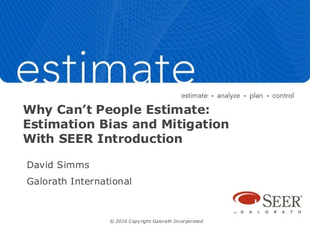Why Can't People Estimate: Estimation Bias and Mitigation With SEER Introduction David Simms Galorath International © 2016...