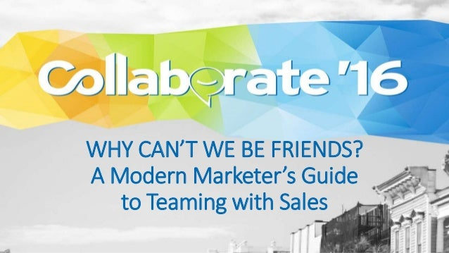 WHY CAN'T WE BE FRIENDS? A Modern Marketer's Guide to Teaming with Sales