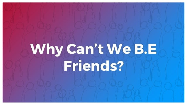 Why Can't We B.E Friends?