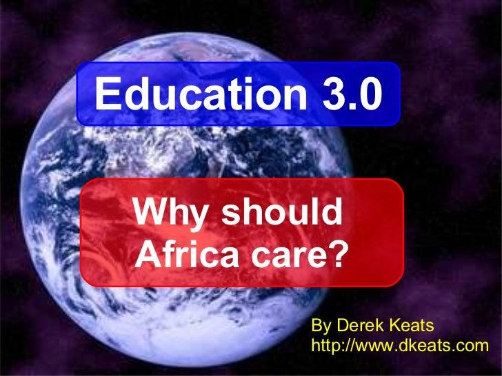 By Derek Keats http://www.dkeats.com Education 3.0 Why should  Africa care?