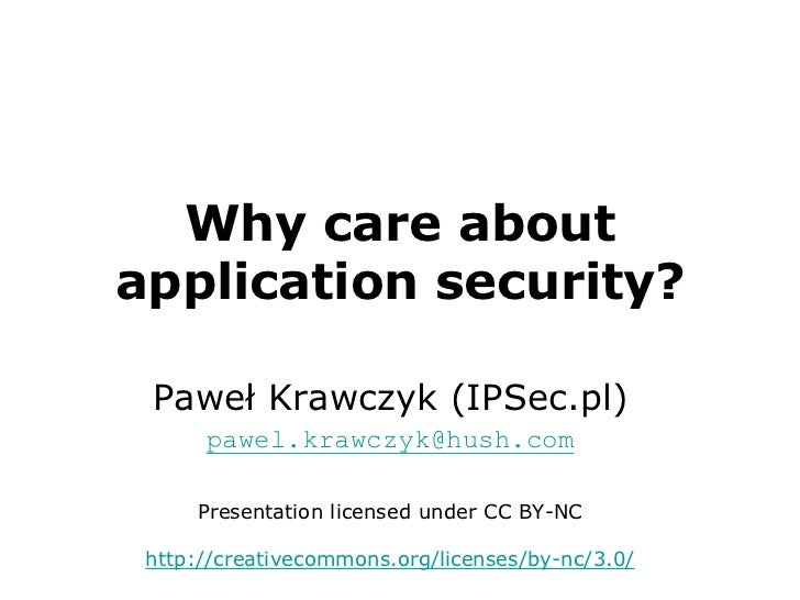 Why care about application security?<br />Paweł Krawczyk (IPSec.pl)<br />pawel.krawczyk@hush.com<br />Presentation license...
