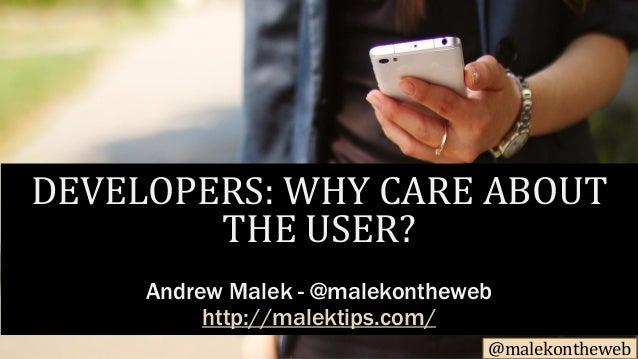 @malekontheweb DEVELOPERS: WHY CARE ABOUT THE USER? Andrew Malek - @malekontheweb http://malektips.com/