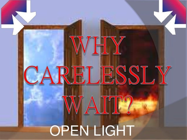 WHY CARELESSLY WAIT