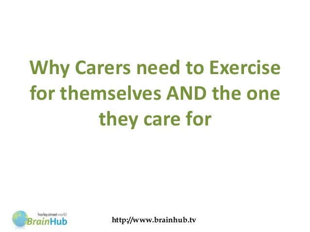 Why Carers need to Exercisefor themselves AND the one       they care for        http://www.brainhub.tv