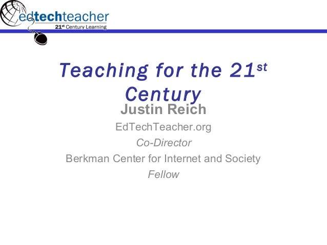 Teaching for the 21st Century Justin Reich EdTechTeacher.org Co-Director Berkman Center for Internet and Society Fellow