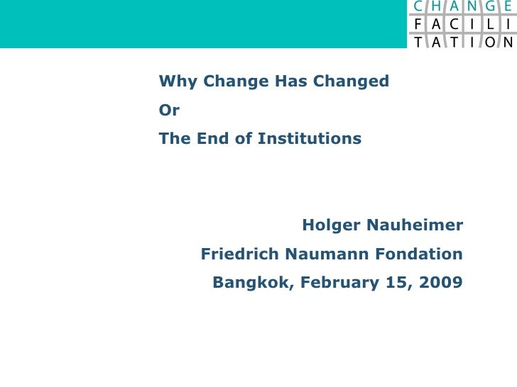 Why Change Has Changed Or  The End of Institutions Holger Nauheimer Friedrich Naumann Fondation Bangkok, February 15, 2009