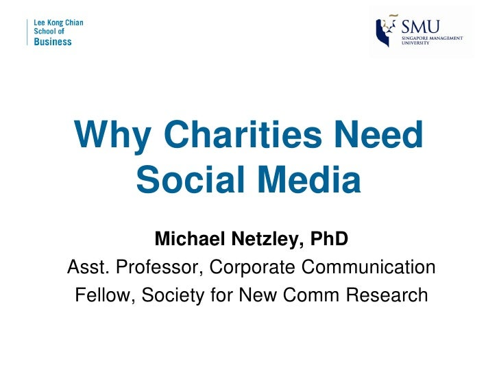 Why Charities Need  Social Media          Michael Netzley, PhDAsst. Professor, Corporate Communication Fellow, Society for...