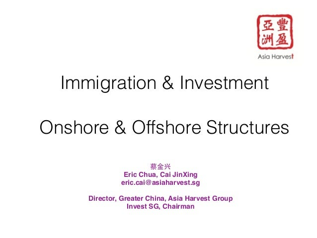 Immigration & Investment  !  Onshore & Offshore Structures  !  蔡⾦金兴!  Eric Chua, Cai JinXing !  eric.cai@asiaharvest.sg!  ...