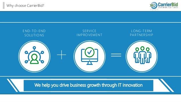 END-TO-END SOLUTIONS SERVICE IMPROVEMENT LONG-TERM PARTNERSHIP Why choose CarrierBid? We help you drive business growth th...