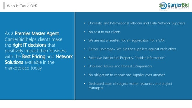 Who is CarrierBid? • Domestic and International Telecom and Data Network Suppliers • No cost to our clients • We are not a...