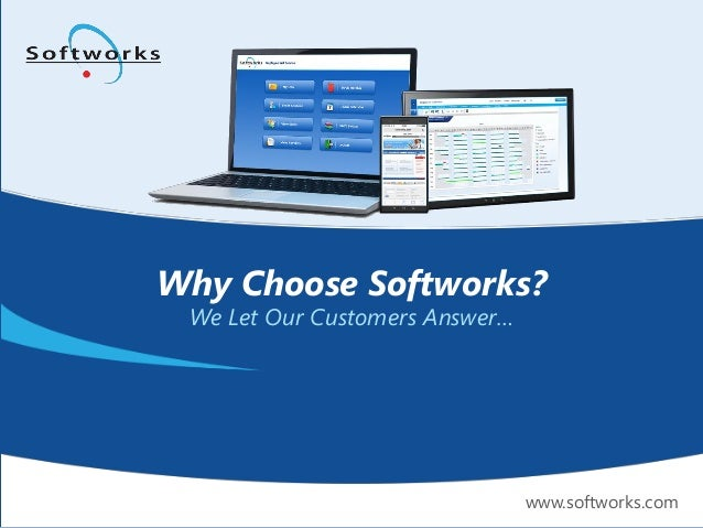Why Choose Softworks? We Let Our Customers Answer… www.softworks.com