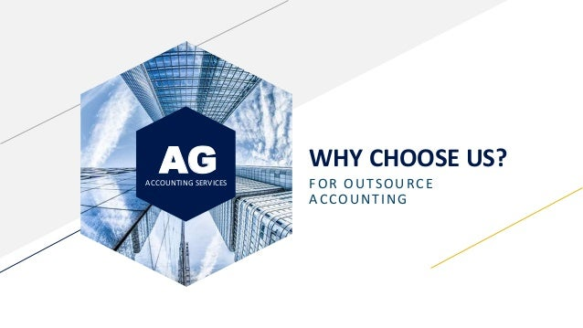 AGACCOUNTING SERVICES WHY CHOOSE US? FOR OUTSOURCE ACCOUNTING
