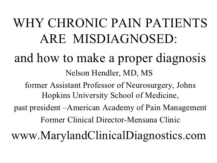 WHY CHRONIC PAIN PATIENTS    ARE MISDIAGNOSED:and how to make a proper diagnosis                Nelson Hendler, MD, MS   f...