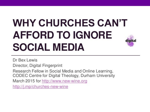 WHY CHURCHES CAN'T AFFORD TO IGNORE SOCIAL MEDIA Dr Bex Lewis Director, Digital Fingerprint Research Fellow in Social Medi...