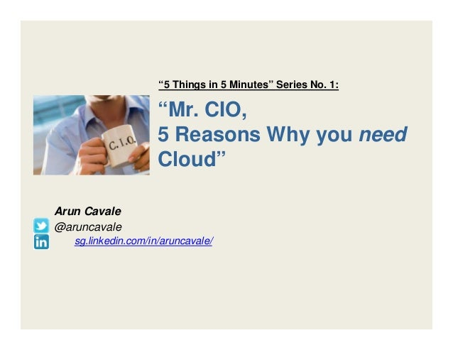 """Mr. CIO, 5 Reasons Why you need Cloud"" Arun Cavale @aruncavale sg.linkedin.com/in/aruncavale/ ""5 Things in 5 Minutes"" Ser..."