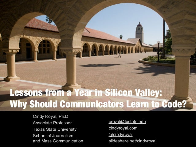 Lessons from a Year in Silicon Valley:  Why Should Communicators Learn to Code?  Cindy Royal, Ph.D  Associate Professor  T...