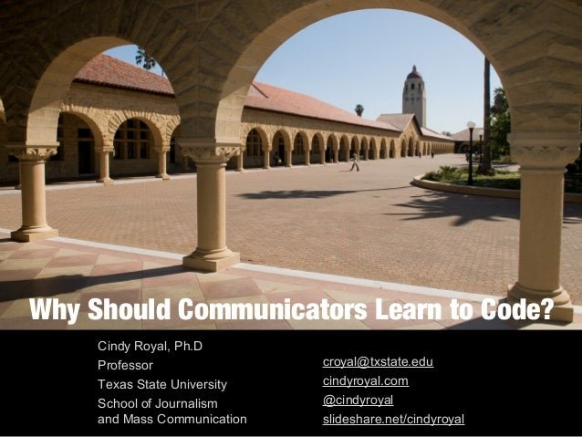 Why Should Communicators Learn to Code? Cindy Royal, Ph.D Professor Texas State University School of Journalism and Mass C...