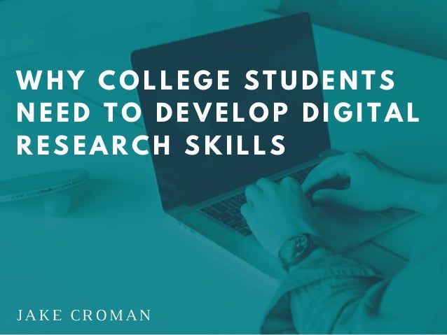 JAKE CROMAN WHY COLLEGE STUDENTS NEED TO DEVELOP DIGITAL RESEARCH SKILLS