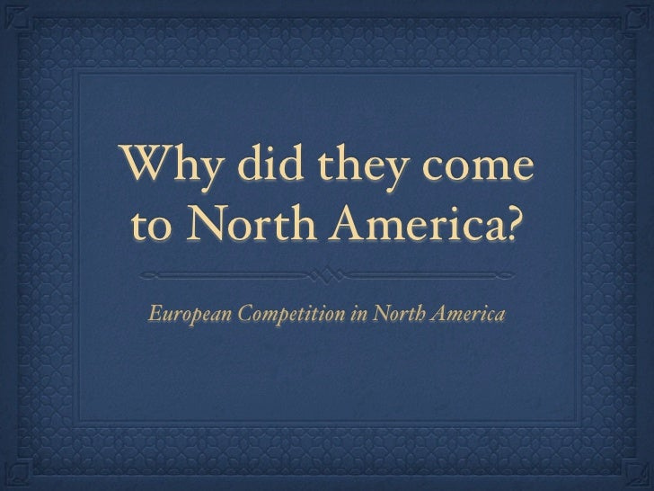 Why did they cometo North America? European Competition in North America