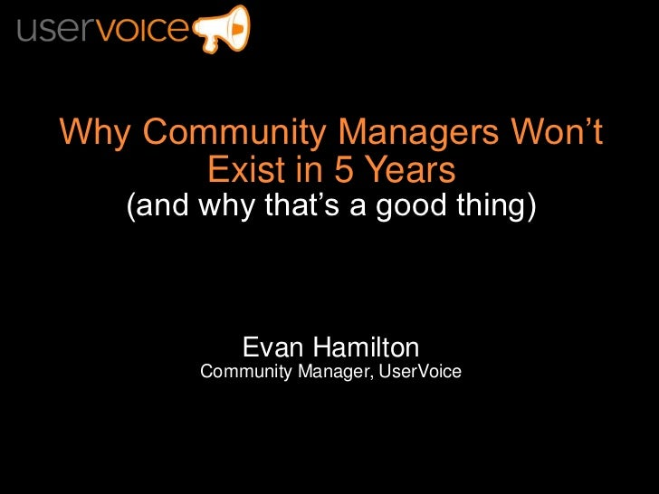 Why Community Managers Won't Exist in 5 Years<br />(and why that's a good thing)<br />Evan Hamilton<br />Community Manager...